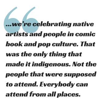 "people would talk to me and they would say_ ""Oh, you_re going to Indigenous Comic Con. Does that mean its only indigenous people there_"" No, everyone's welcome. Its just the fact t"